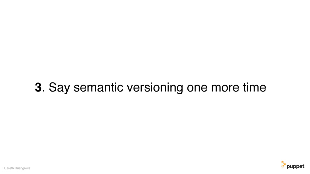 3. Say semantic versioning one more time Gareth...