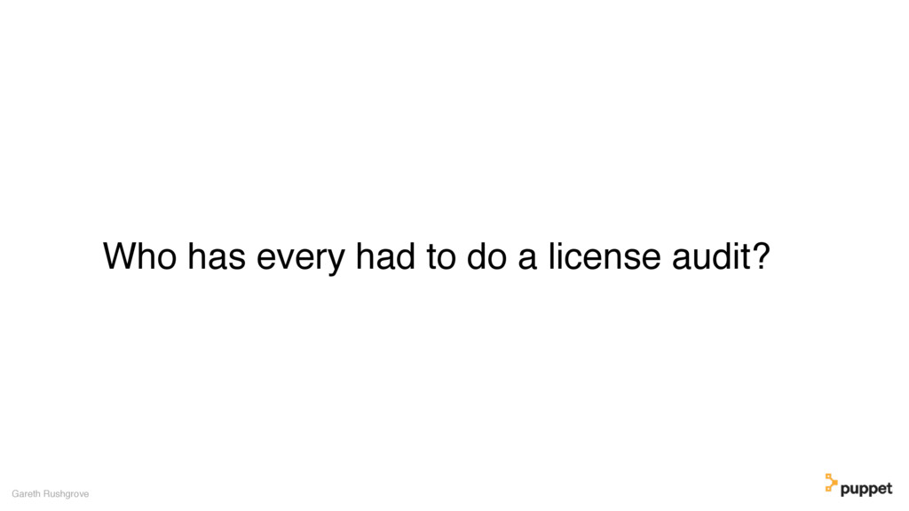 Who has every had to do a license audit? Gareth...