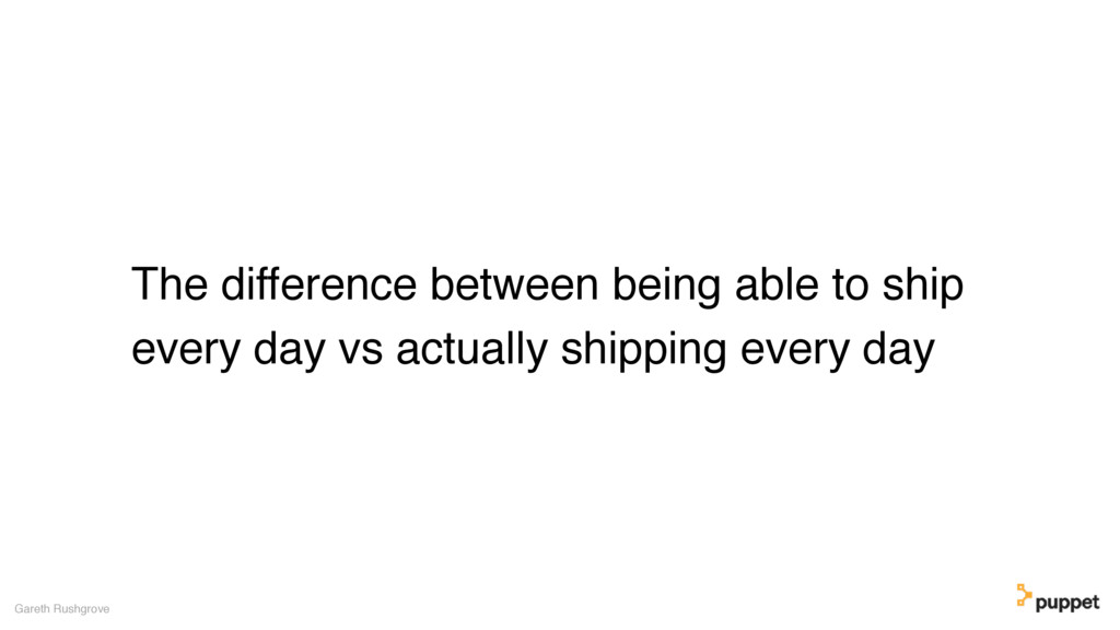 The difference between being able to ship every...