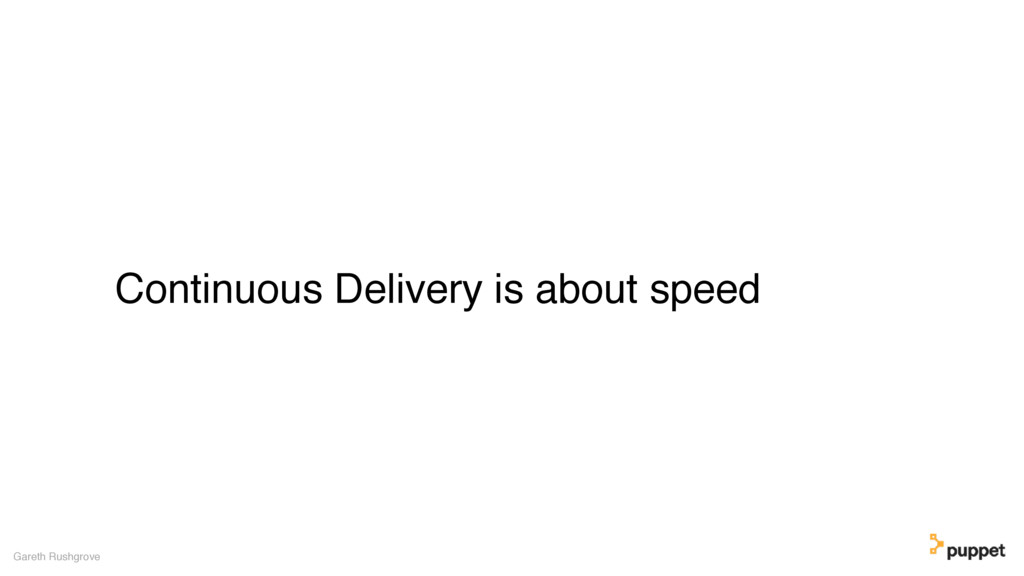 Continuous Delivery is about speed Gareth Rushg...