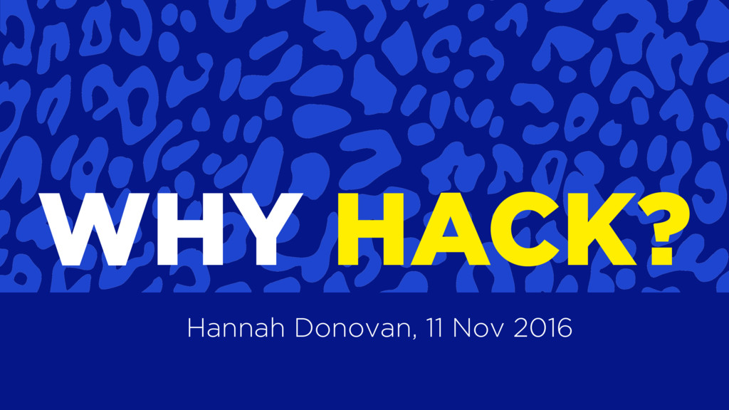 WHY HACK? Hannah Donovan, 11 Nov 2016