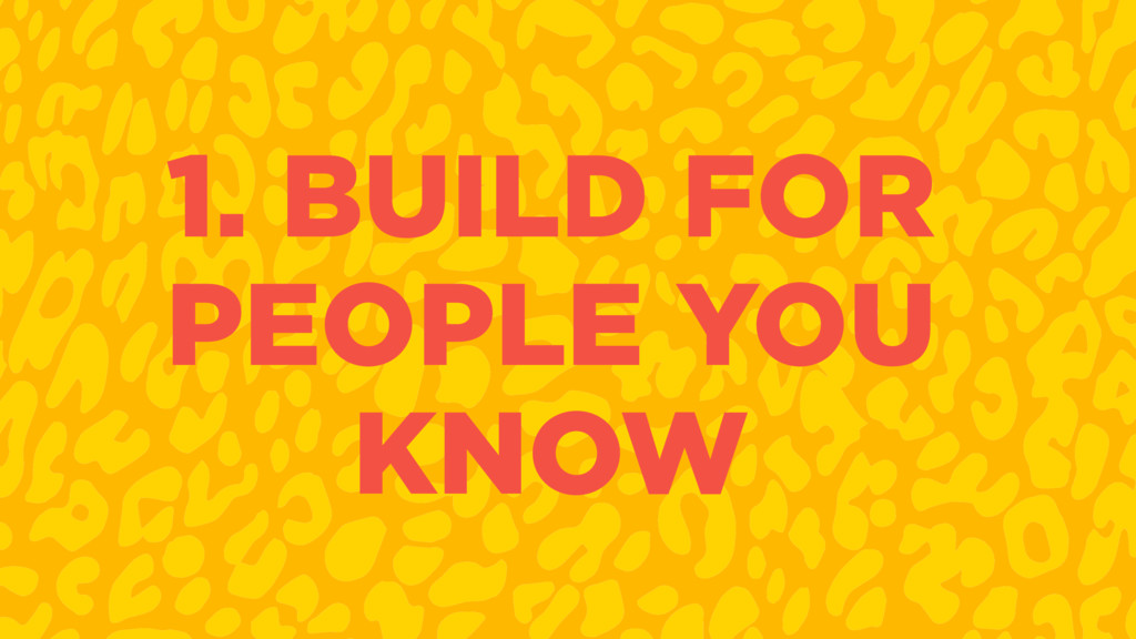 1. BUILD FOR PEOPLE YOU KNOW