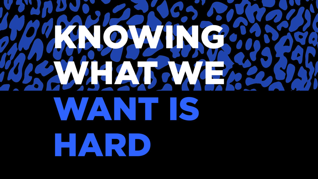KNOWING WHAT WE WANT IS HARD