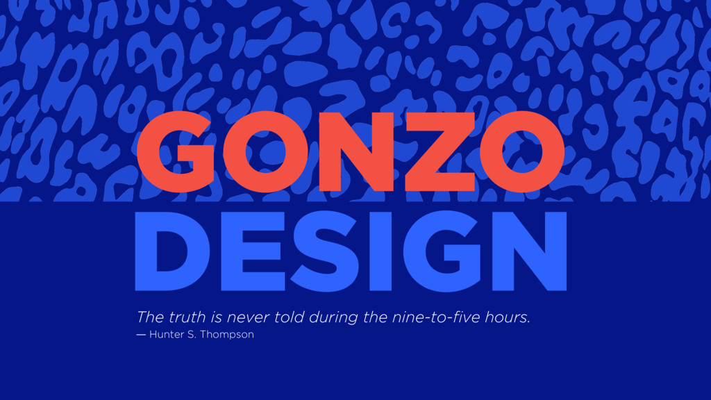 GONZO DESIGN The truth is never told during the...