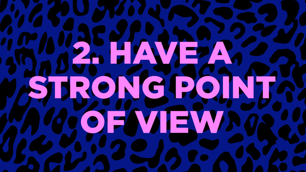 2. HAVE A STRONG POINT OF VIEW