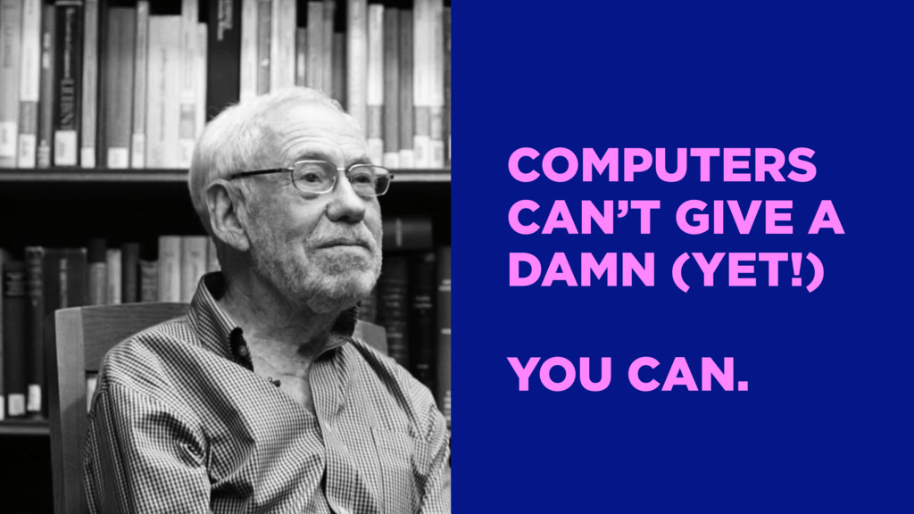 COMPUTERS CAN'T GIVE A DAMN (YET!) YOU CAN.
