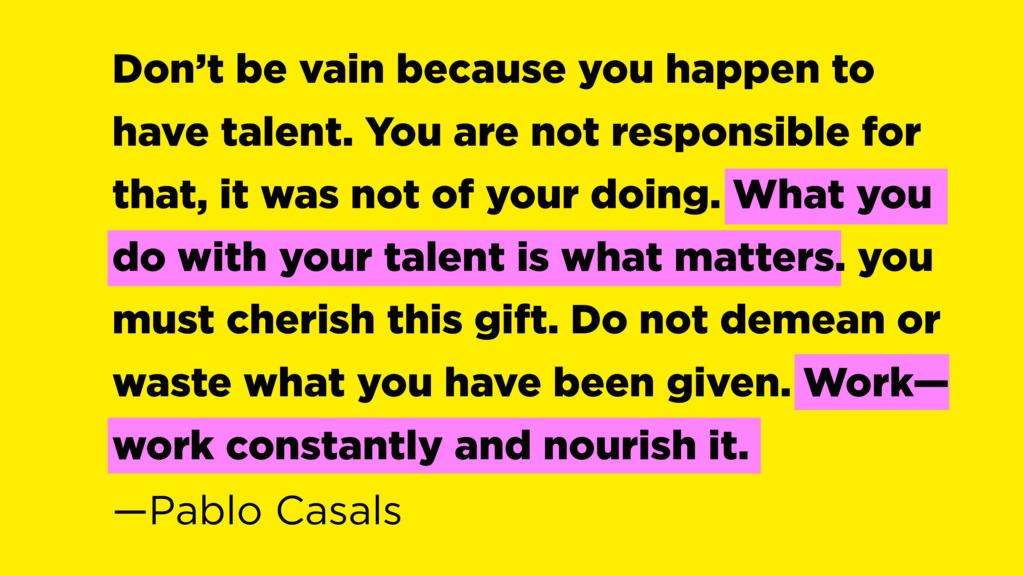 Don't be vain because you happen to have talent...