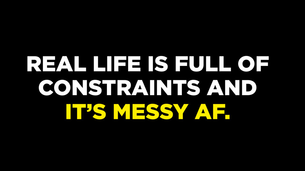 REAL LIFE IS FULL OF CONSTRAINTS AND IT'S MESSY...