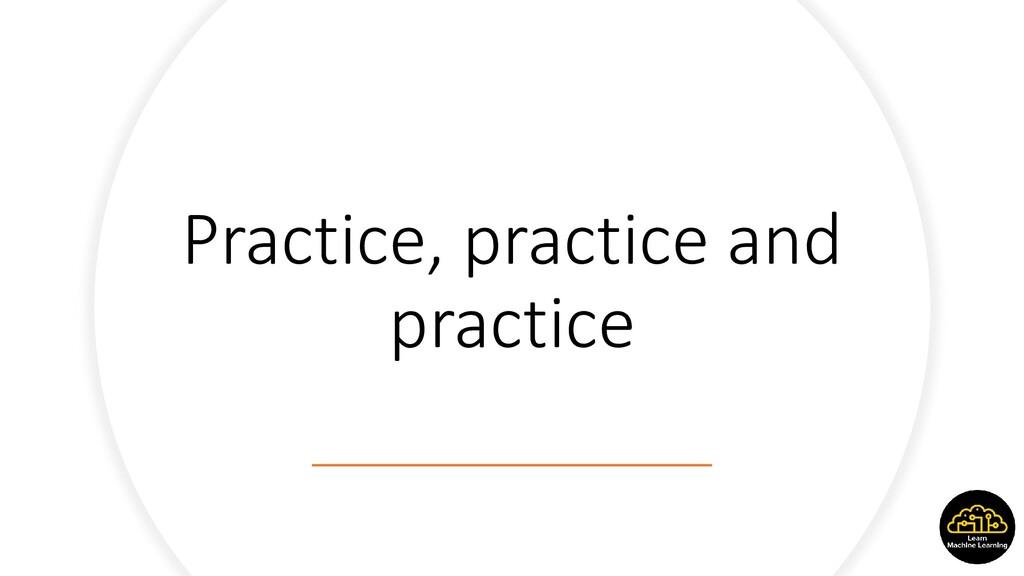 Practice, practice and practice
