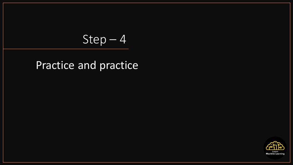 Step – 4 Practice and practice