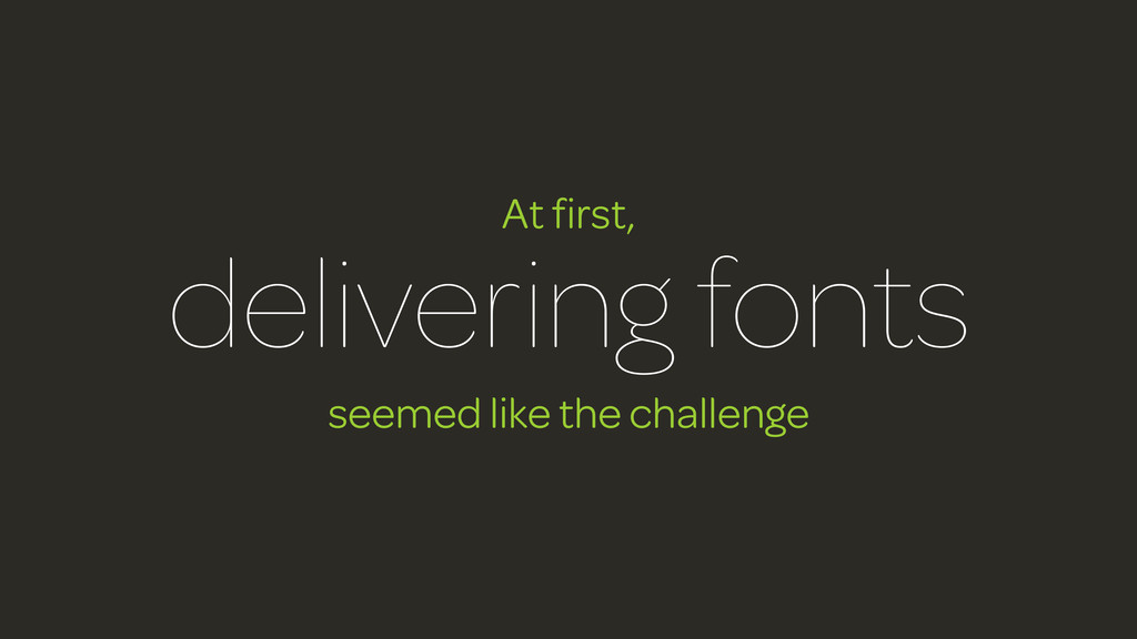 At first, delivering fonts seemed like the chall...