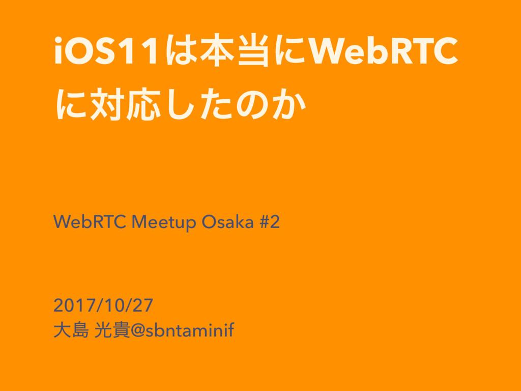 iOS11ຊʹWebRTC ʹରԠͨ͠ͷ͔ WebRTC Meetup Osaka #2 ...