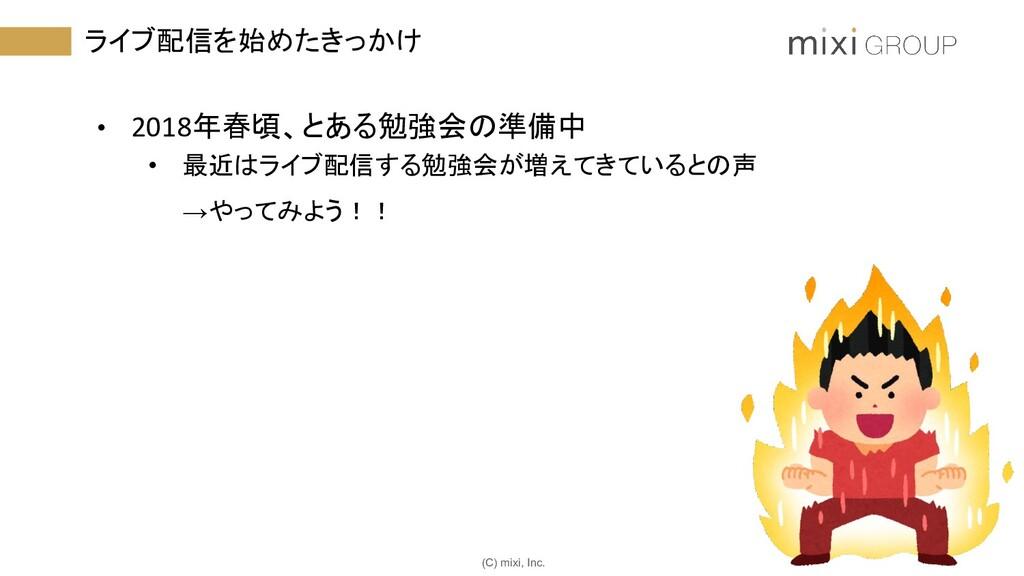 (C) mixi, Inc. ライブ配信を始めたきっかけ • 2018年春頃、とある勉強会の準...
