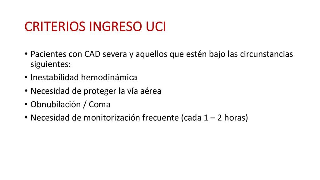CRITERIOS INGRESO UCI • Pacientes con CAD sever...