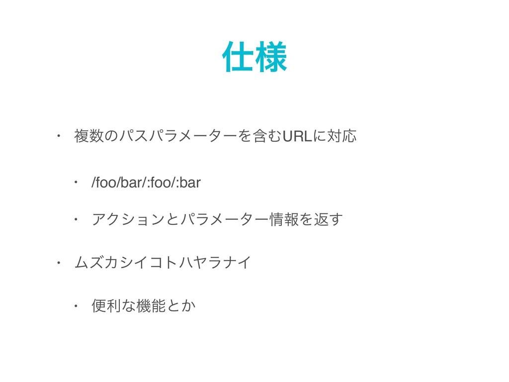 ༷ • ෳͷύεύϥϝʔλʔΛؚΉURLʹରԠ • /foo/bar/:foo/:bar ...