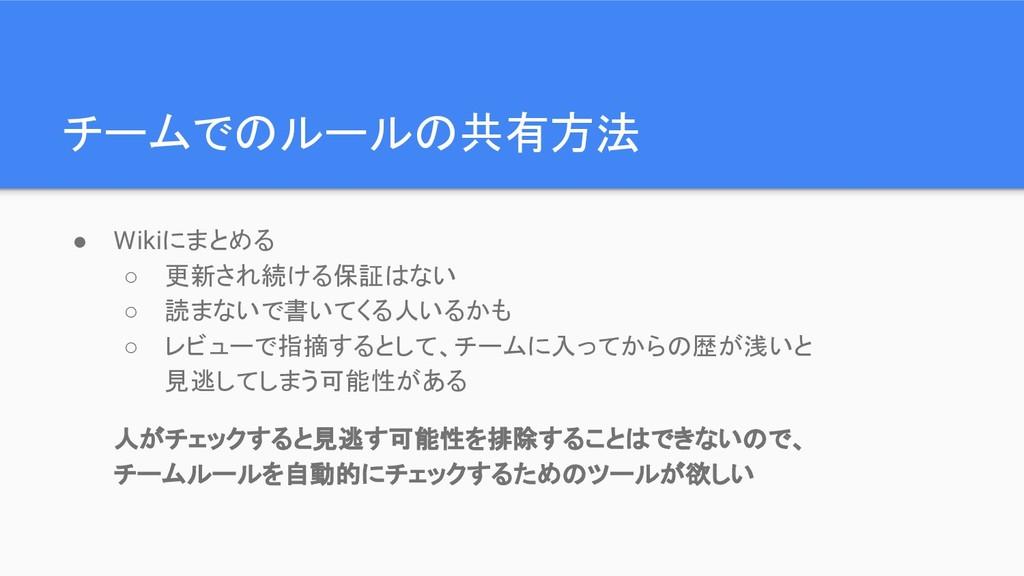 チームでのルールの共有方法 ● Wikiにまとめる ○ 更新され続ける保証はない ○ 読まない...