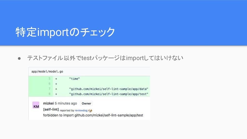 特定importのチェック ● テストファイル以外でtestパッケージはimportしてはいけ...