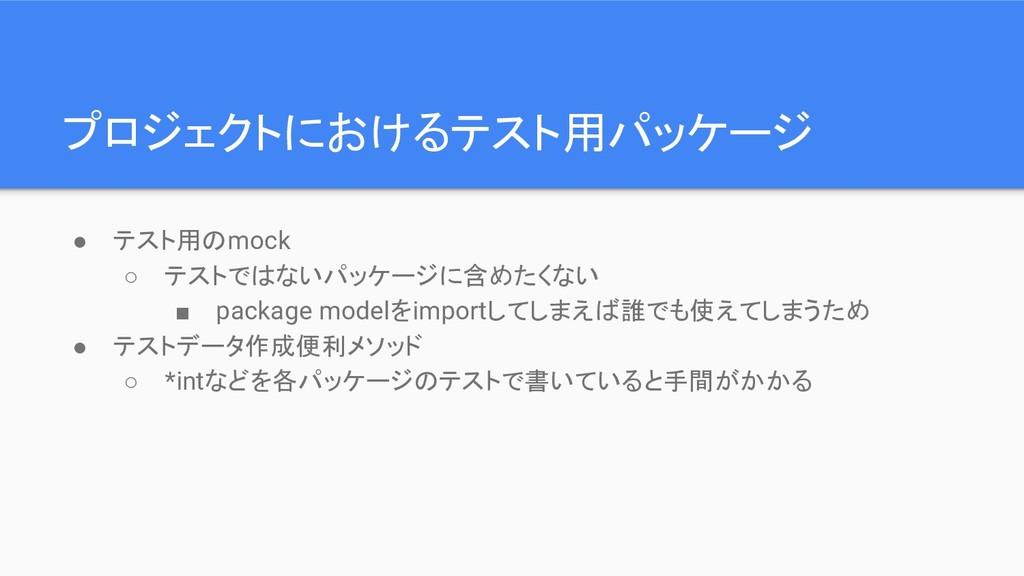 プロジェクトにおけるテスト用パッケージ ● テスト用のmock ○ テストではないパッケージに...