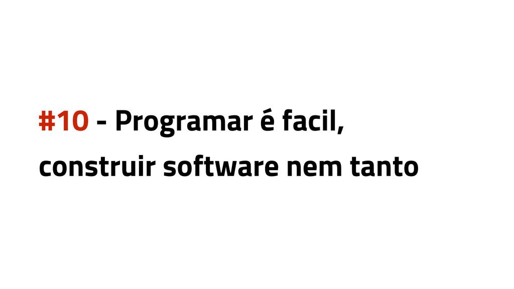 #10 - Programar é facil, construir software nem...