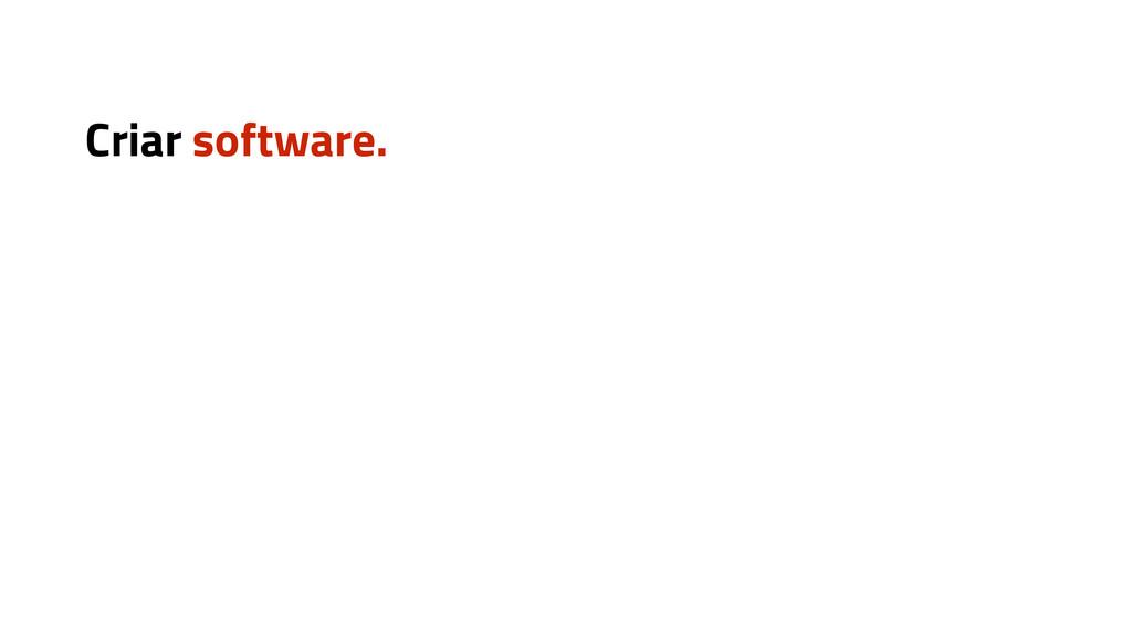 Criar software.