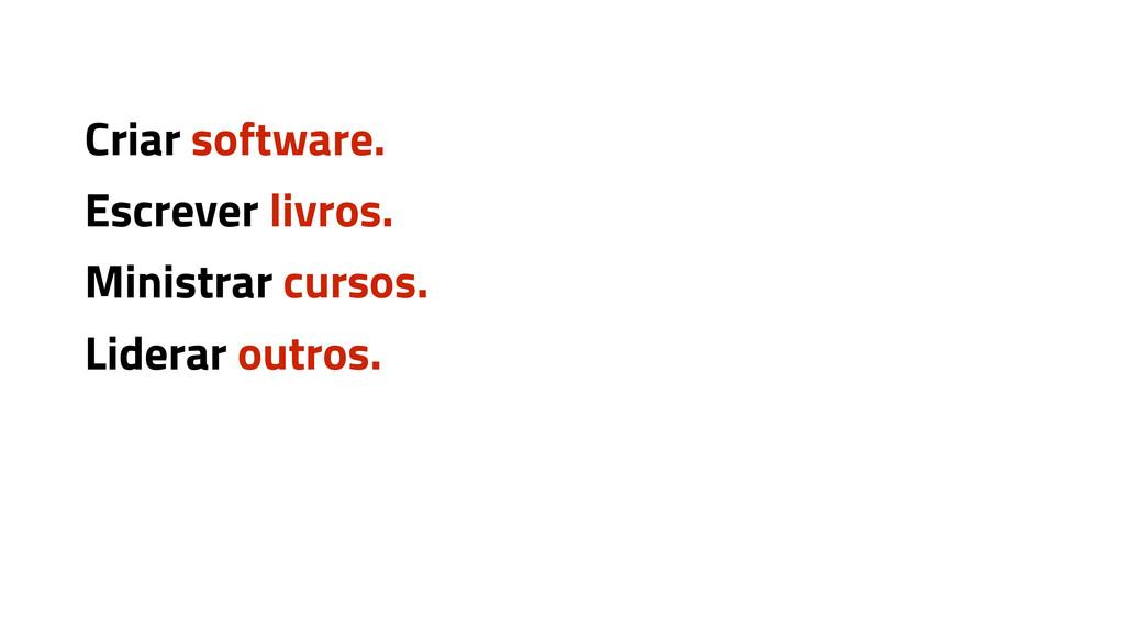 Criar software. Escrever livros. Ministrar curs...