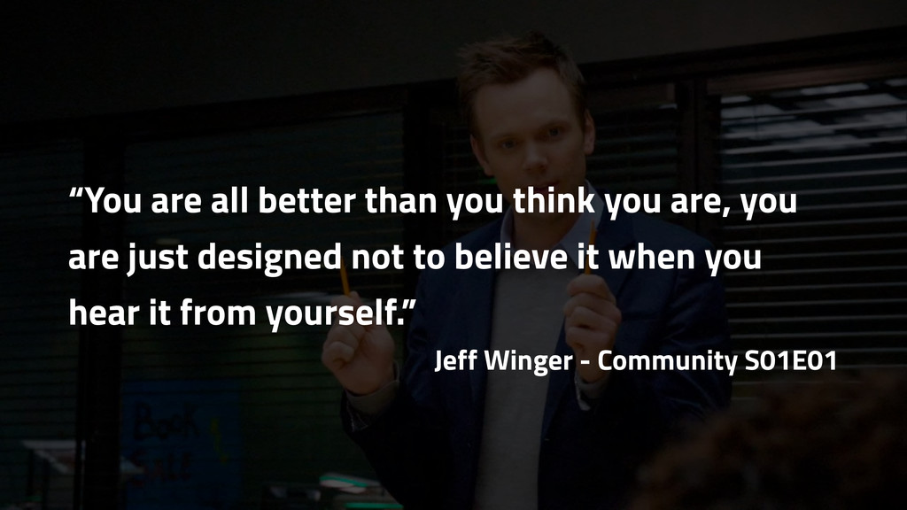 """""""You are all better than you think you are, you..."""
