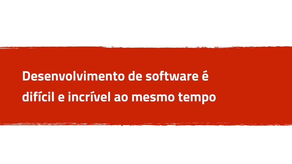 Desenvolvimento de software é difícil e incríve...