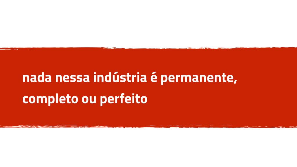 nada nessa indústria é permanente, completo ou ...