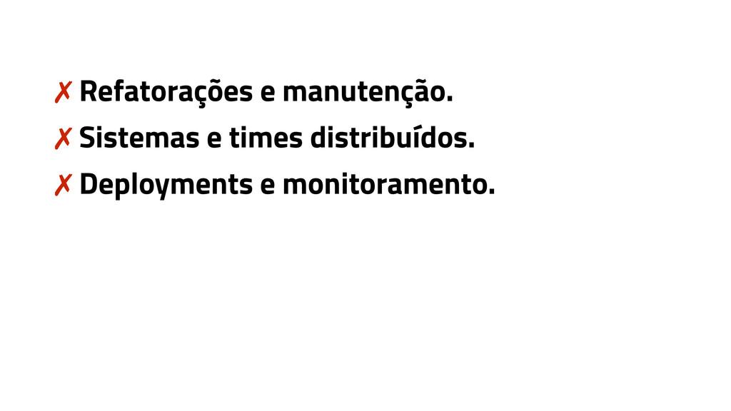 ✗ Refatorações e manutenção. ✗ Sistemas e times...