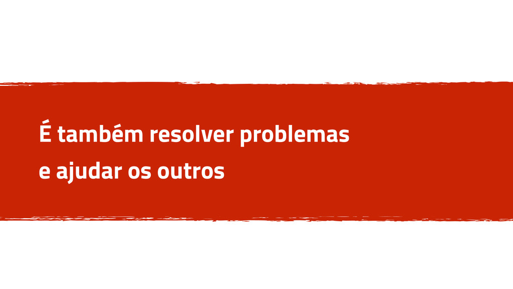 É também resolver problemas e ajudar os outros