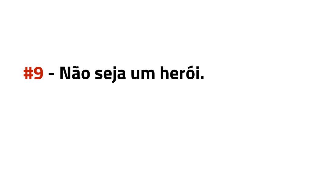 #9 - Não seja um herói.