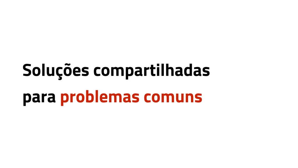 Soluções compartilhadas para problemas comuns