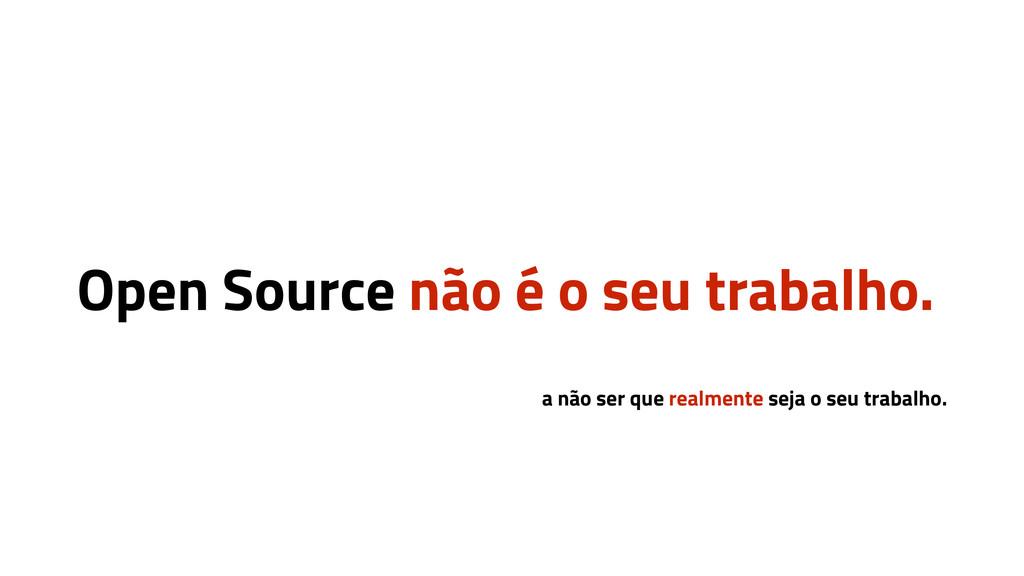 Open Source não é o seu trabalho. a não ser que...