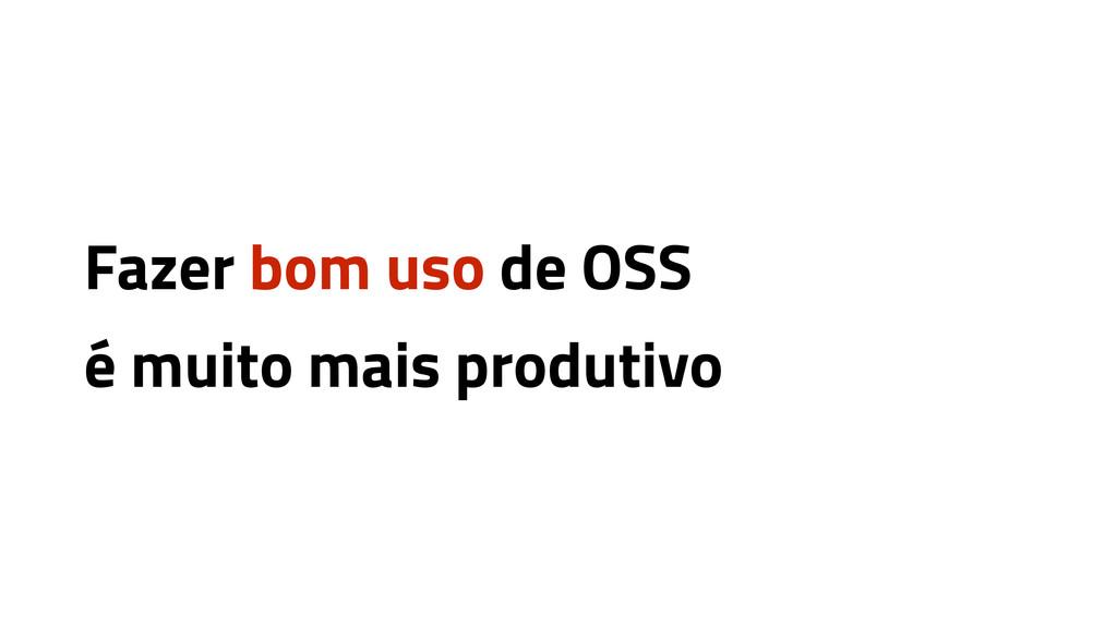 Fazer bom uso de OSS é muito mais produtivo