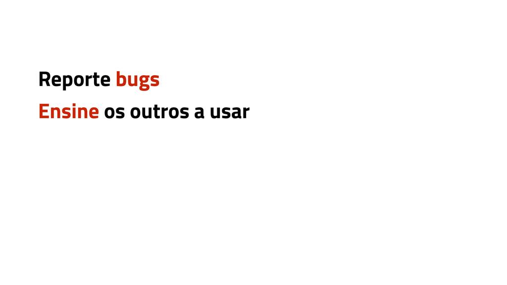 Reporte bugs Ensine os outros a usar