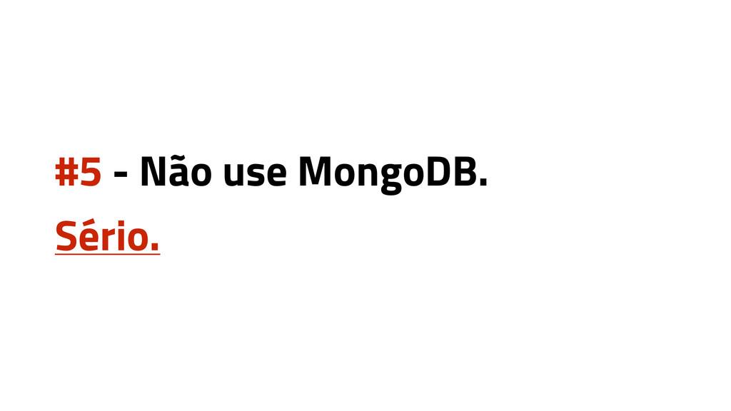 #5 - Não use MongoDB. Sério.