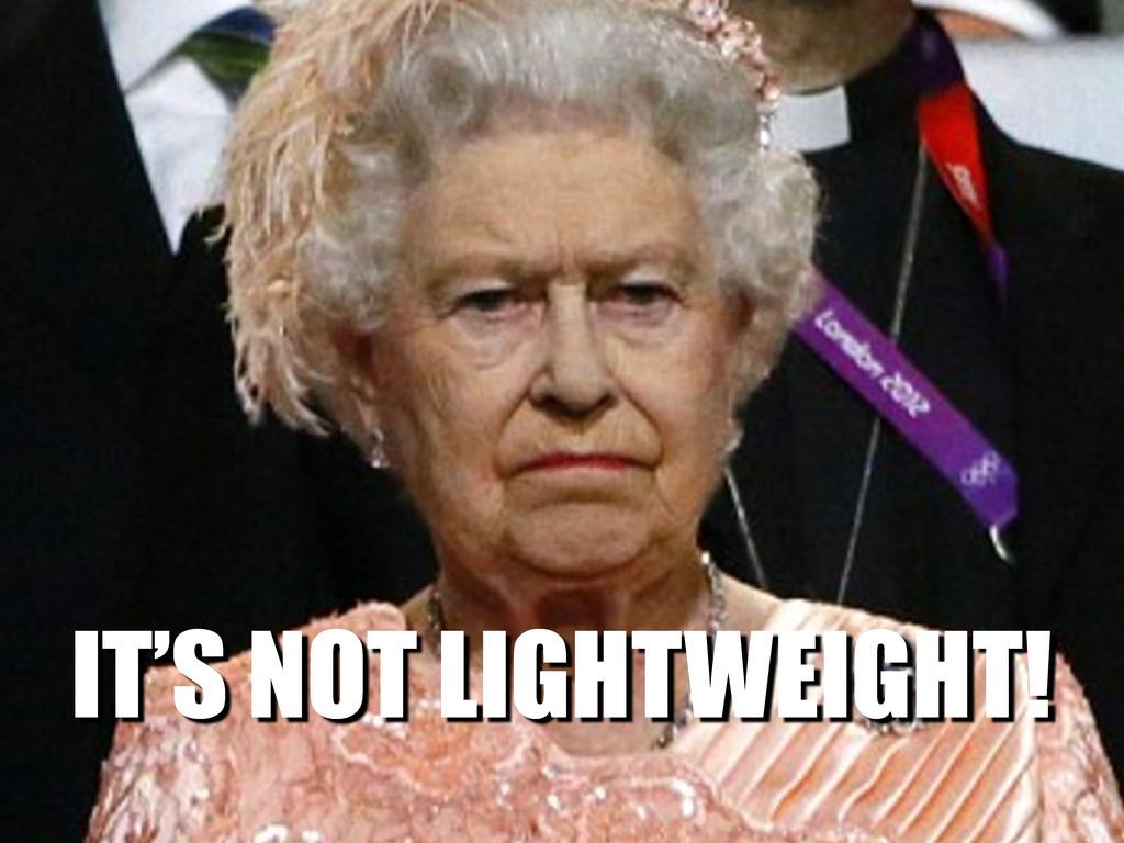 IT'S NOT LIGHTWEIGHT!