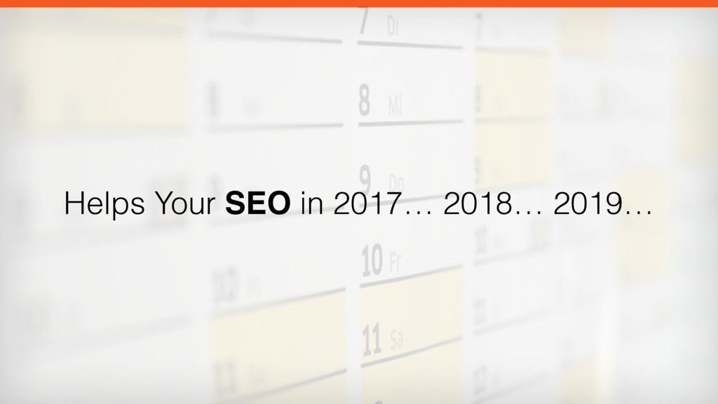 Helps Your SEO in 2017… 2018… 2019…