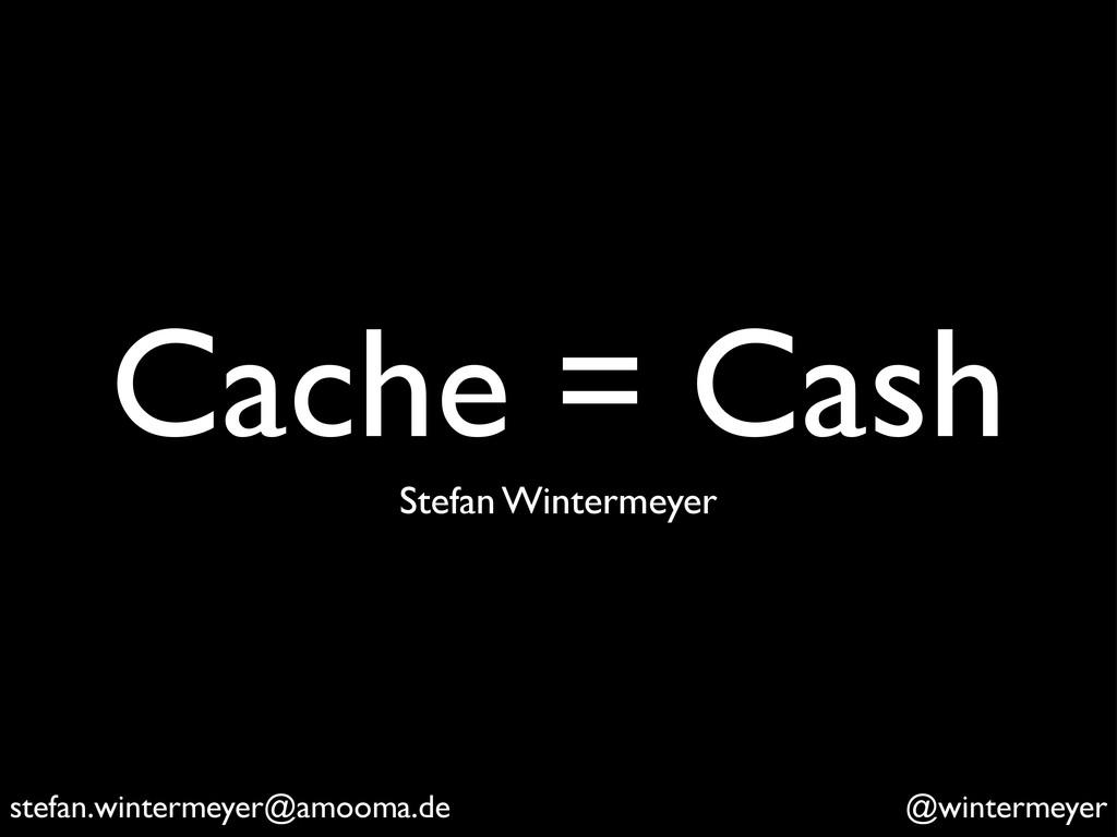 Cache = Cash stefan.wintermeyer@amooma.de @wint...