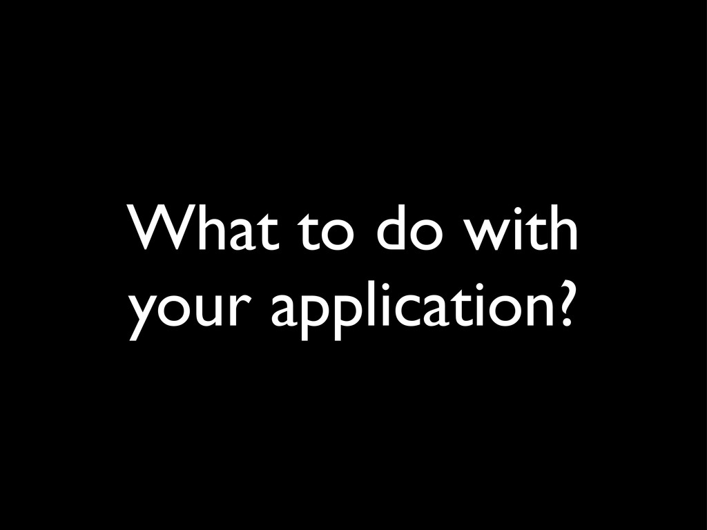 What to do with your application?