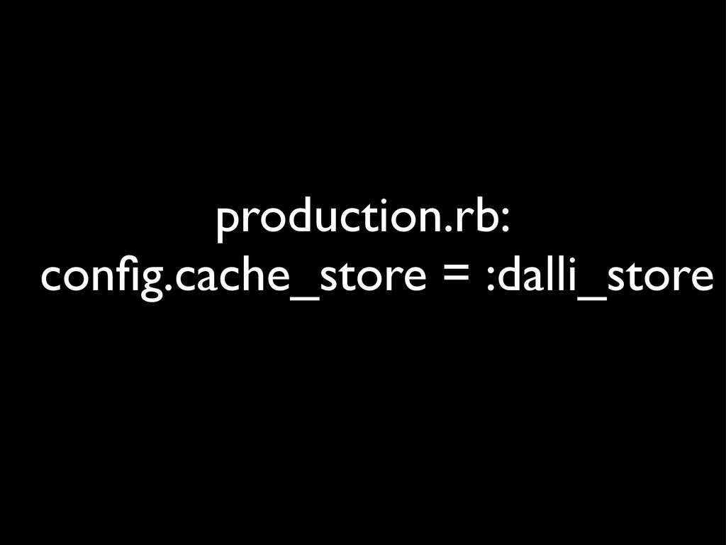 production.rb: config.cache_store = :dalli_store