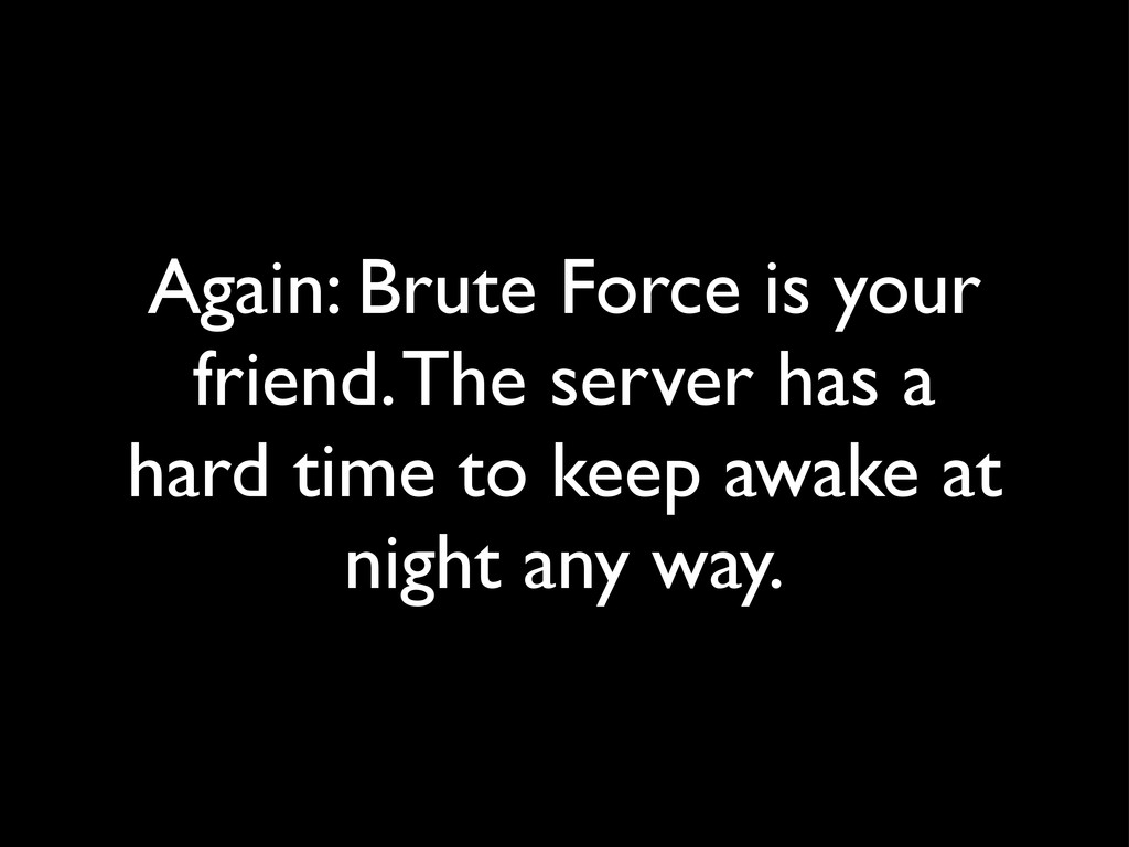 Again: Brute Force is your friend. The server h...