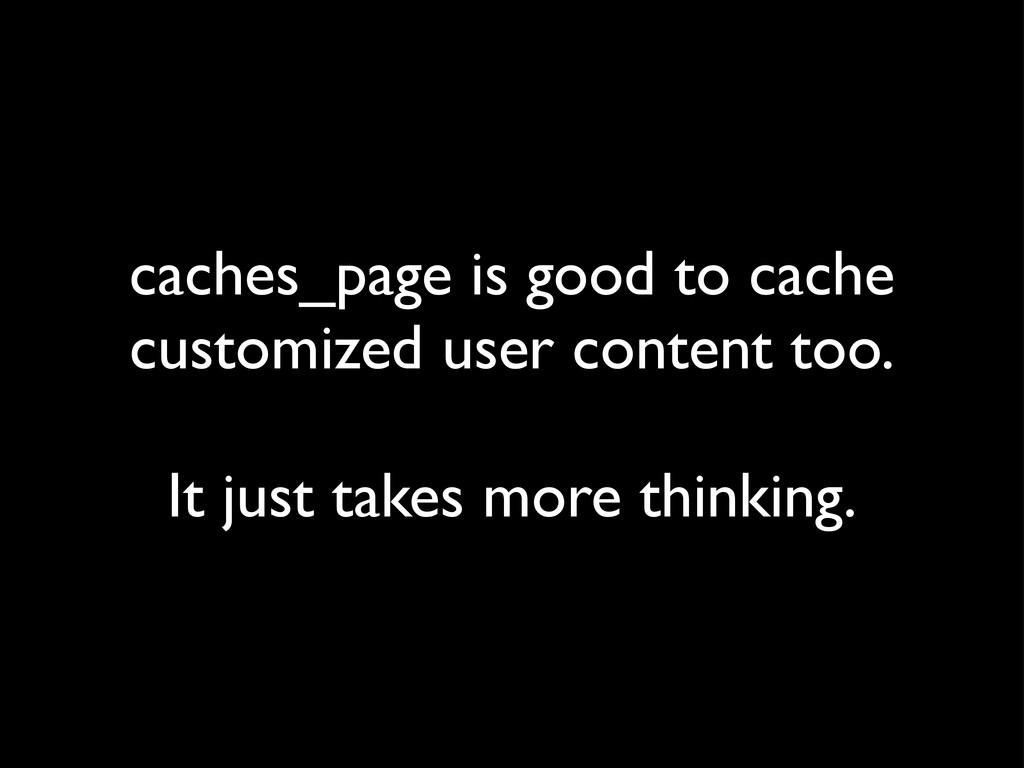 caches_page is good to cache customized user co...