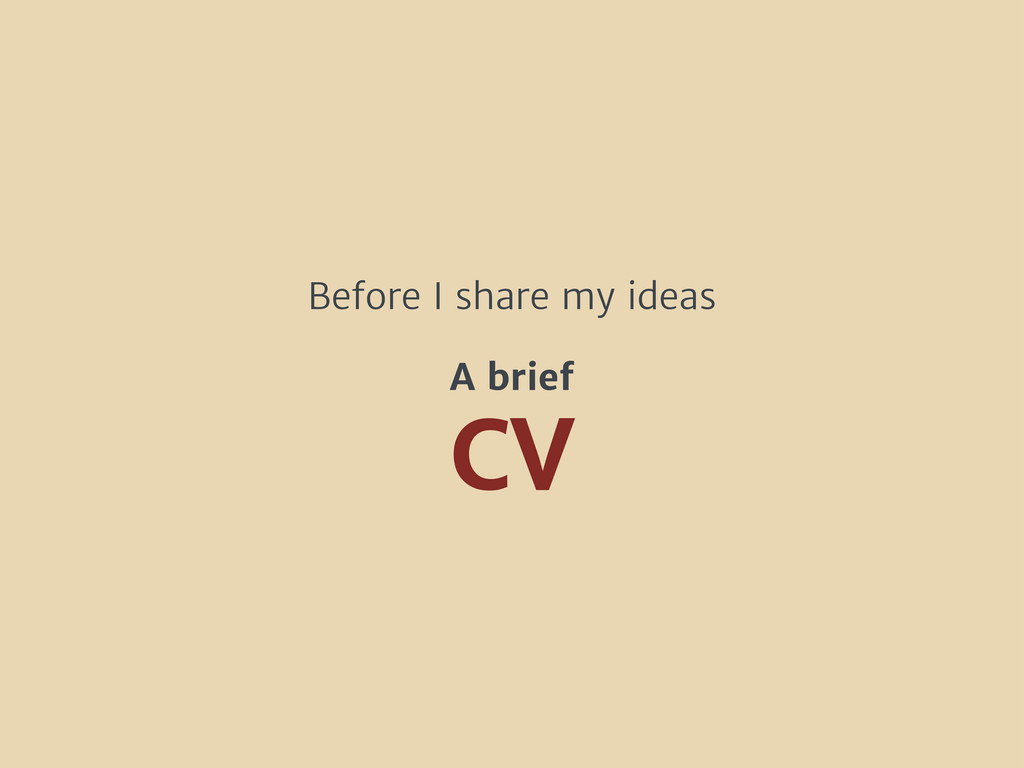 CV Before I share my ideas A brief