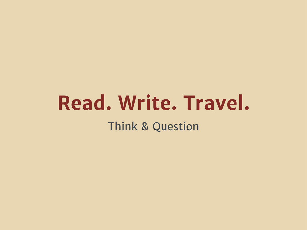Read. Write. Travel. Think & Question