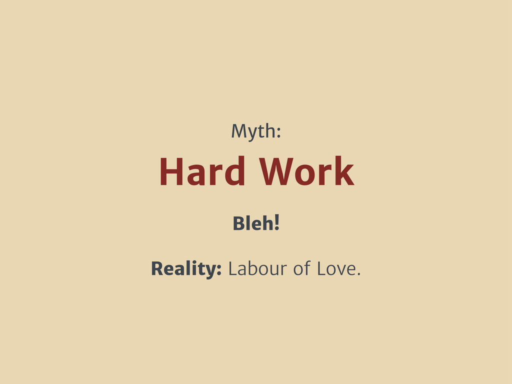 Bleh! Reality: Labour of Love. Hard Work Myth: