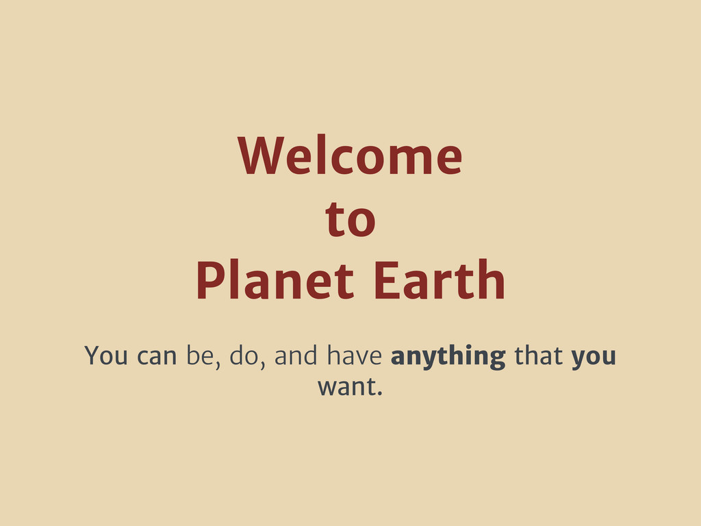 Welcome to Planet Earth You can be, do, and hav...
