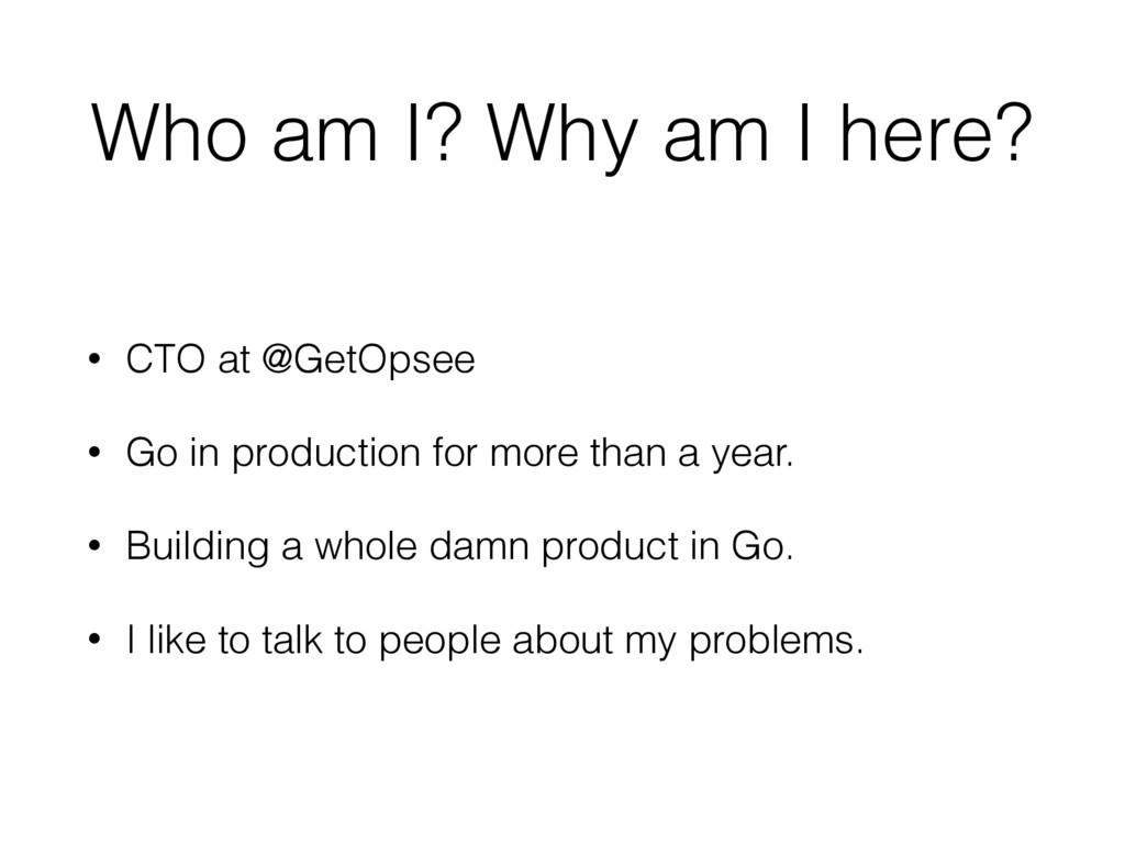 Who am I? Why am I here? • CTO at @GetOpsee • G...