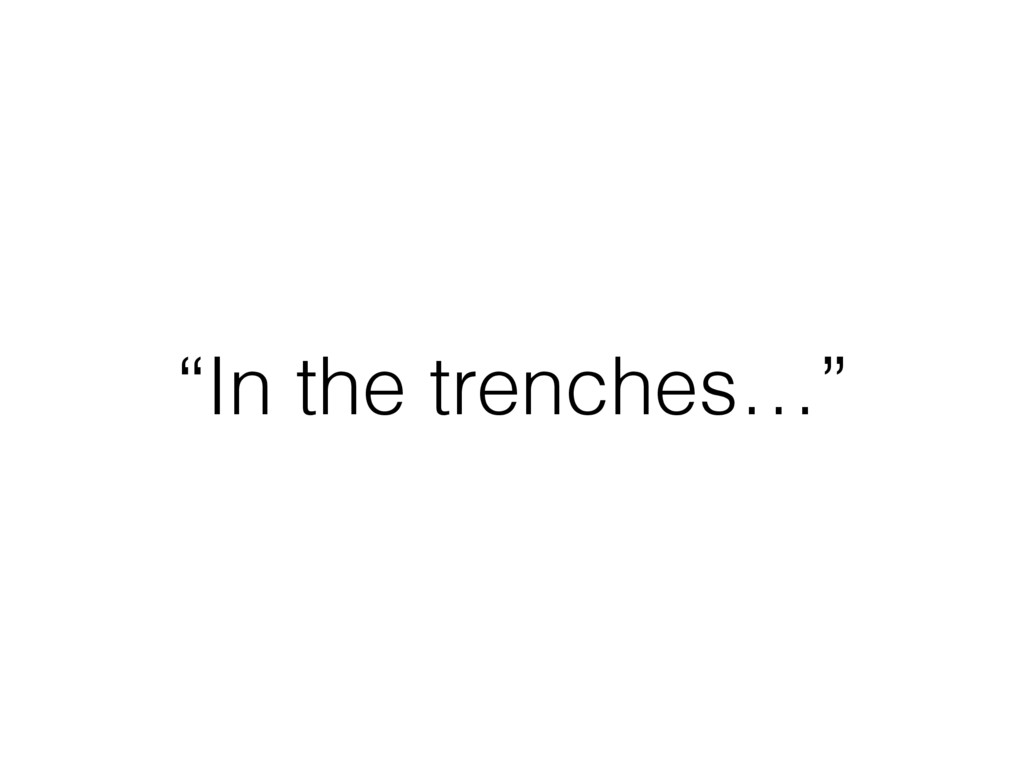 """""""In the trenches…"""""""