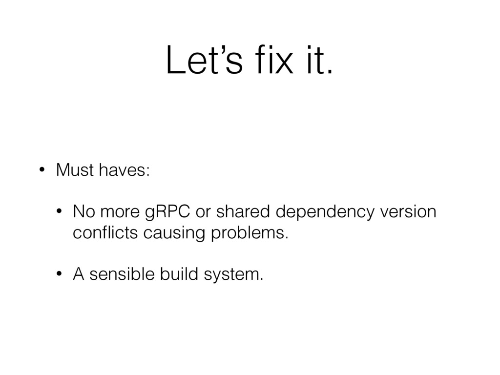 Let's fix it. • Must haves: • No more gRPC or sh...